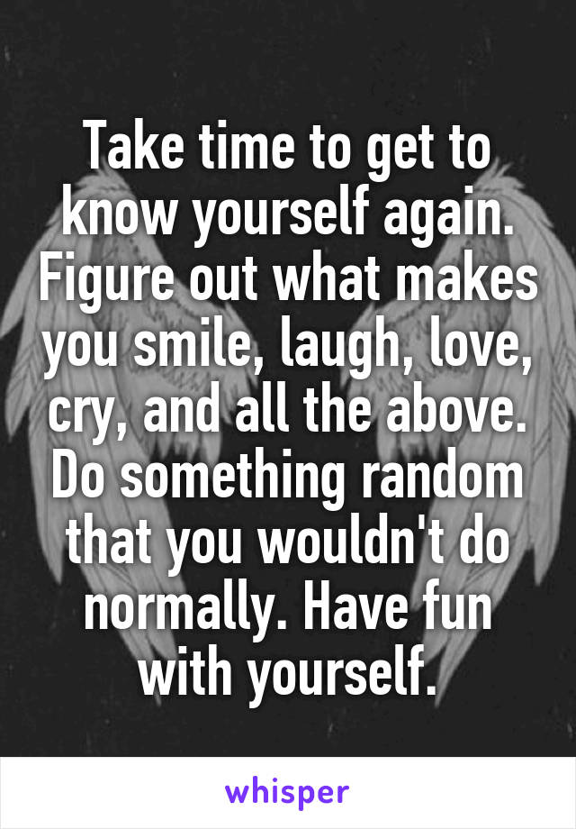 Take time to get to know yourself again. Figure out what makes you smile, laugh, love, cry, and all the above. Do something random that you wouldn't do normally. Have fun with yourself.