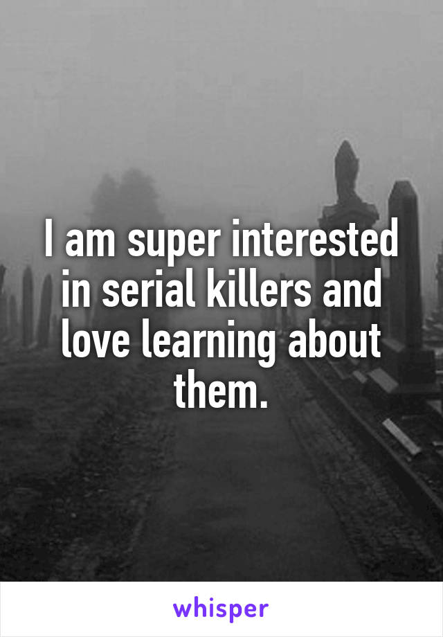 I am super interested in serial killers and love learning about them.