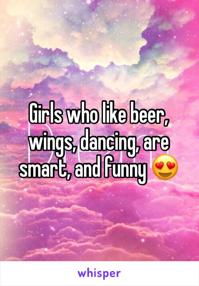 Girls who like beer, wings, dancing, are smart, and funny 😍