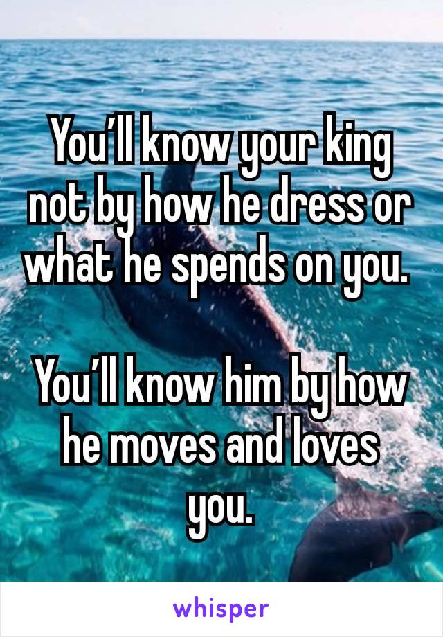You'll know your king not by how he dress or what he spends on you.   You'll know him by how he moves and loves you.