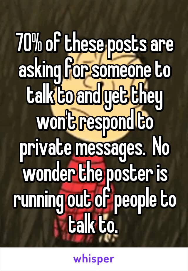70% of these posts are asking for someone to talk to and yet they won't respond to private messages.  No wonder the poster is running out of people to talk to.