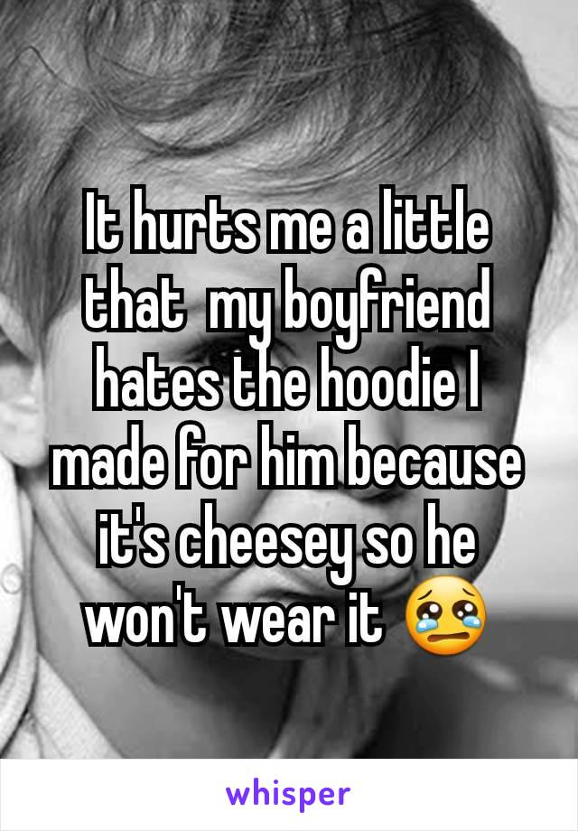 It hurts me a little that  my boyfriend hates the hoodie I made for him because it's cheesey so he won't wear it 😢