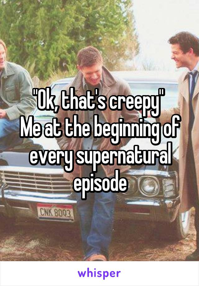 """Ok, that's creepy""  Me at the beginning of every supernatural episode"