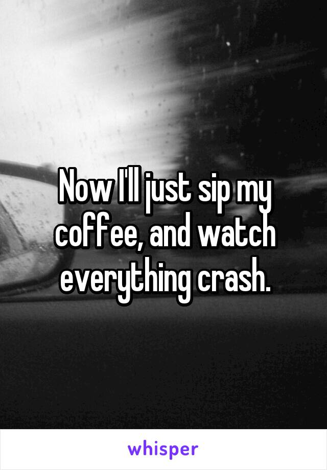 Now I'll just sip my coffee, and watch everything crash.