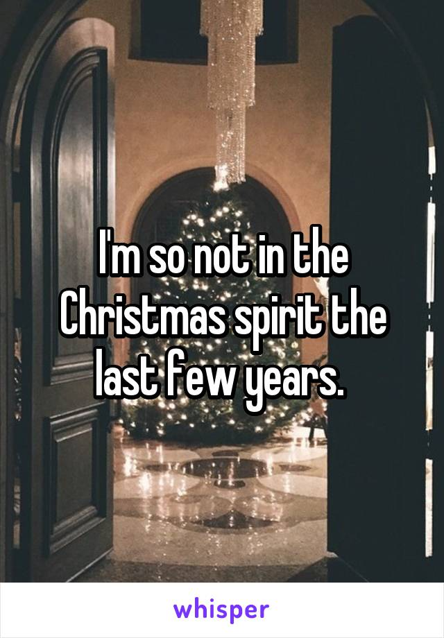 I'm so not in the Christmas spirit the last few years.