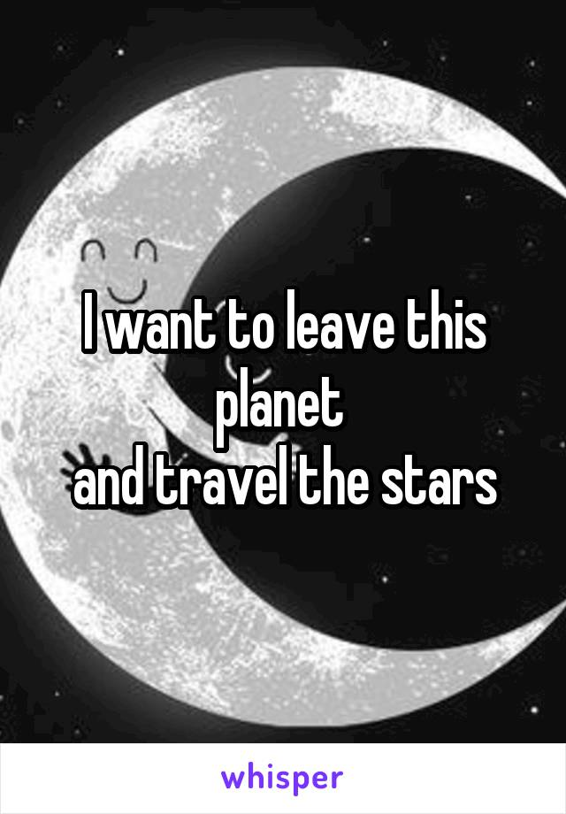 I want to leave this planet  and travel the stars