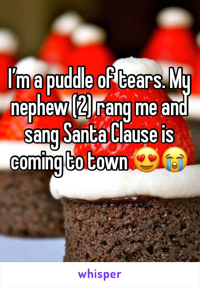 I'm a puddle of tears. My nephew (2) rang me and sang Santa Clause is coming to town 😍😭