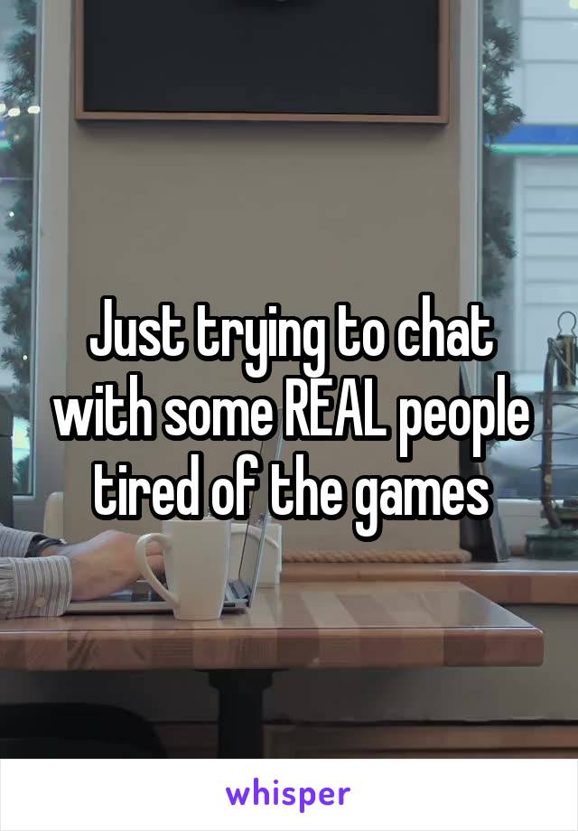 Just trying to chat with some REAL people tired of the games
