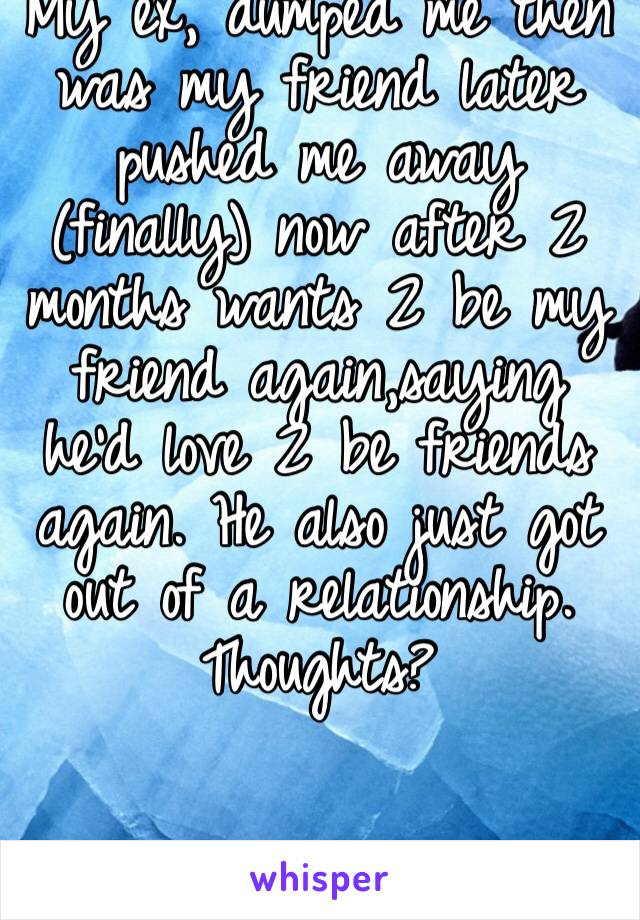 My ex, dumped me then was my friend later pushed me away (finally) now after 2 months wants 2 be my friend again,saying he'd love 2 be friends again. He also just got out of a relationship. Thoughts?