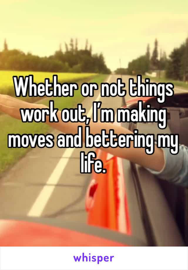 Whether or not things work out, I'm making moves and bettering my life.