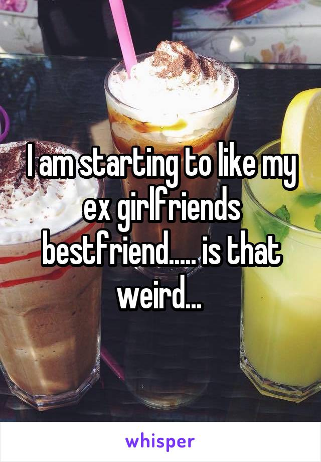I am starting to like my ex girlfriends bestfriend..... is that weird...