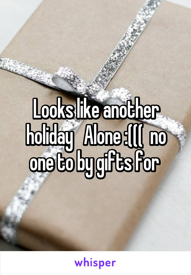 Looks like another holiday   Alone :(((  no one to by gifts for