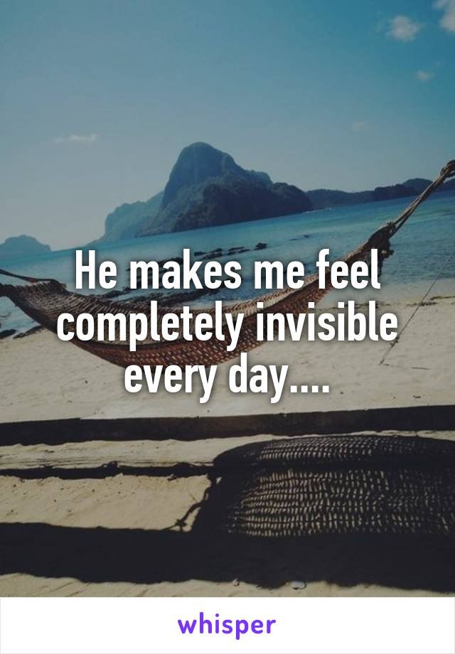 He makes me feel completely invisible every day....