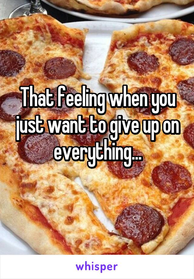 That feeling when you just want to give up on everything...