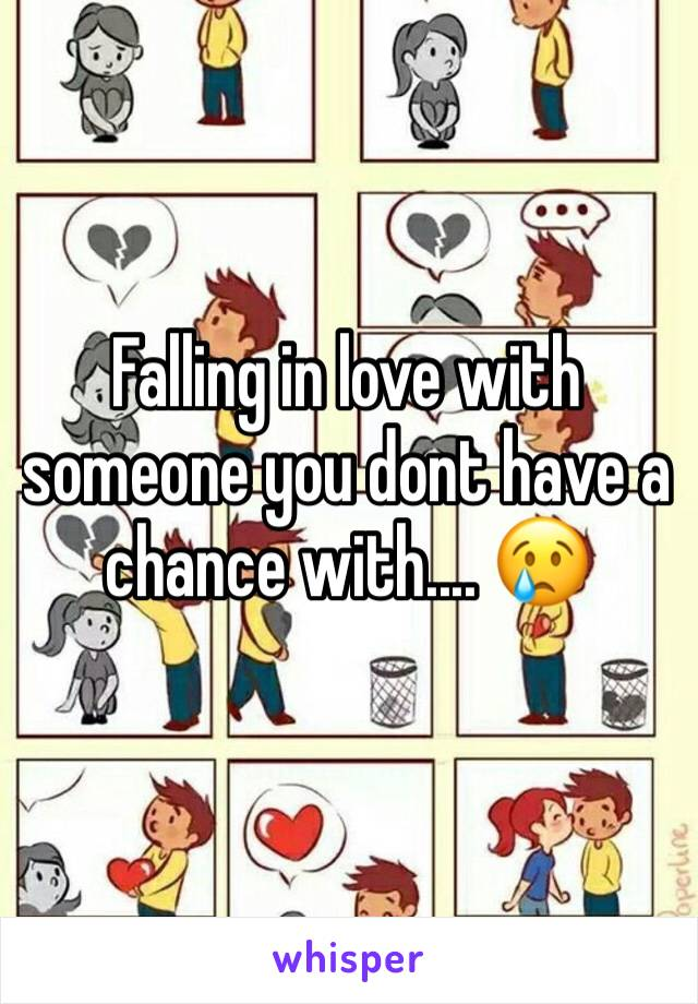 Falling in love with someone you dont have a chance with.... 😢