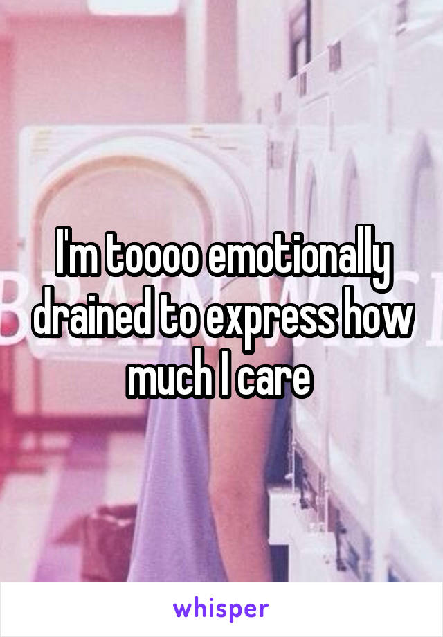 I'm toooo emotionally drained to express how much I care
