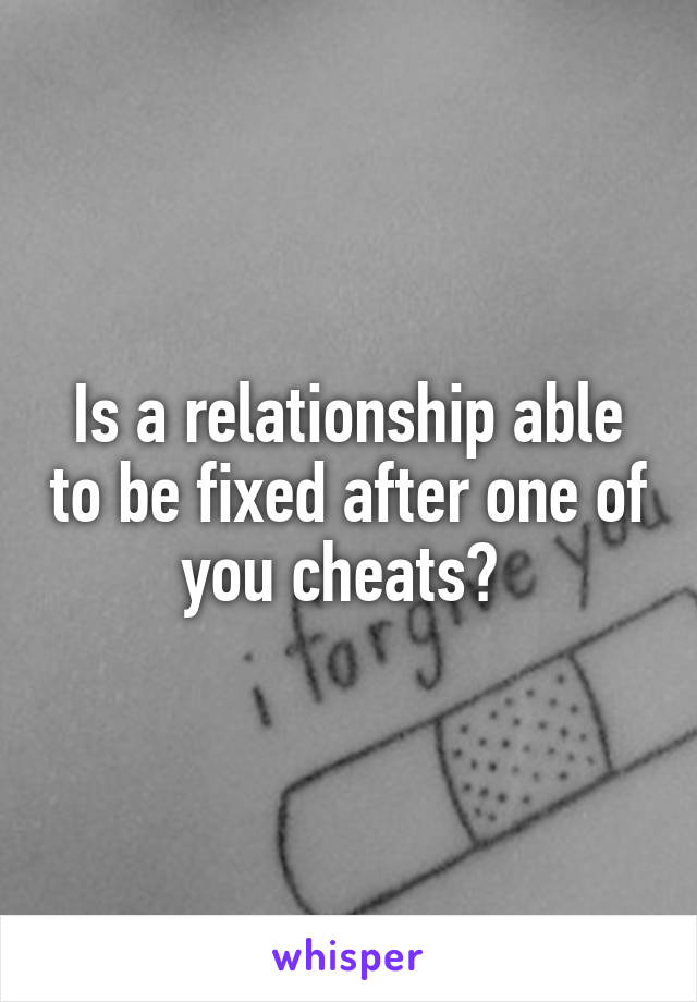 Is a relationship able to be fixed after one of you cheats?