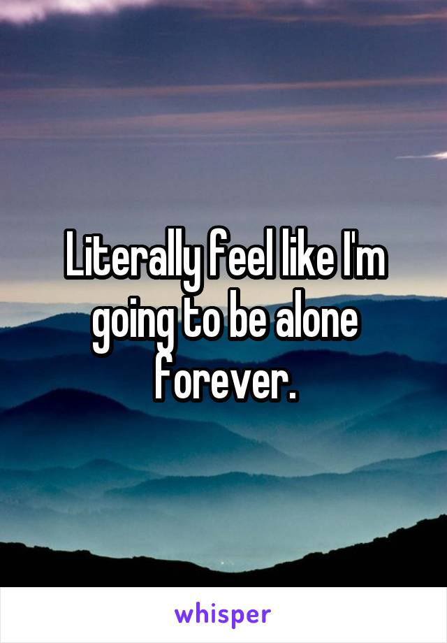 Literally feel like I'm going to be alone forever.