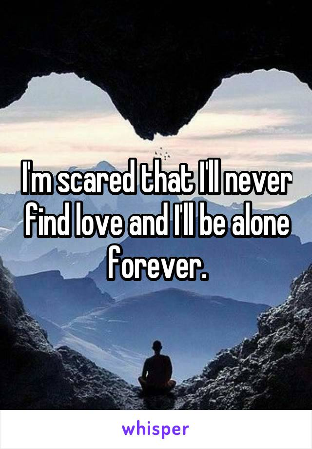 I'm scared that I'll never find love and I'll be alone forever.