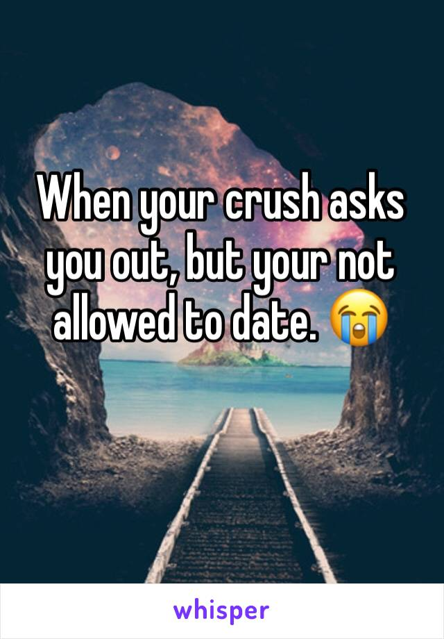 When your crush asks you out, but your not allowed to date. 😭