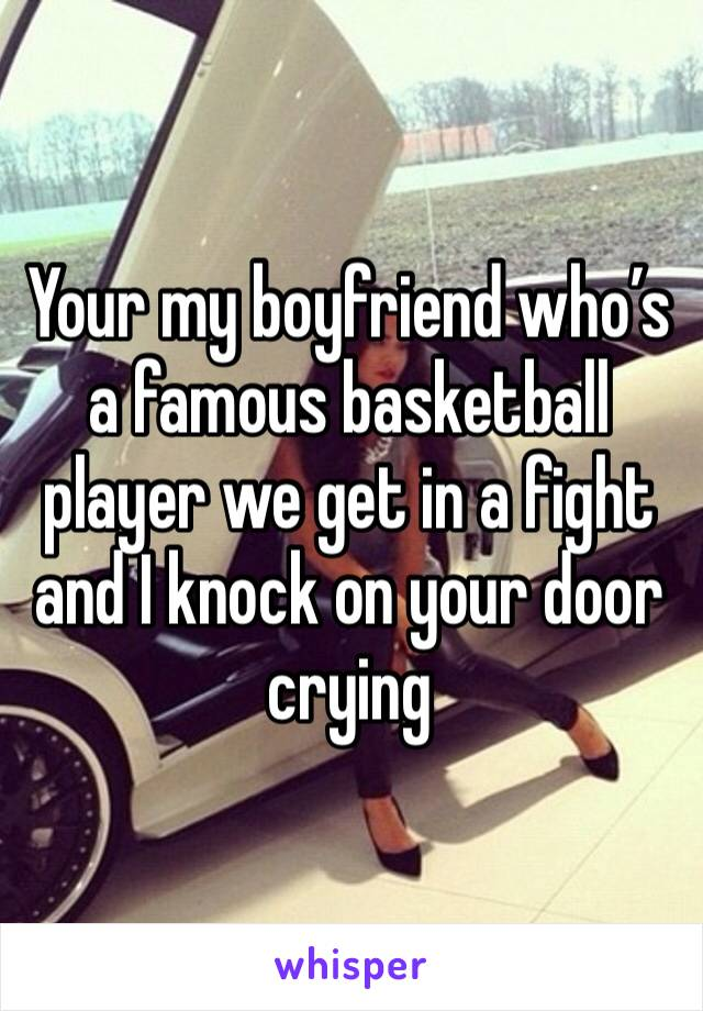 Your my boyfriend who's a famous basketball player we get in a fight and I knock on your door crying