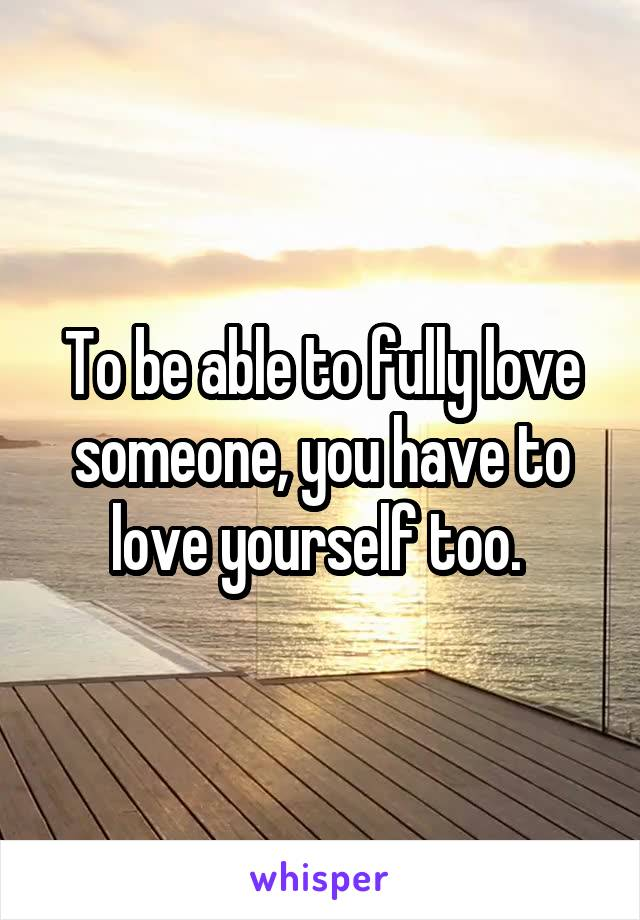 To be able to fully love someone, you have to love yourself too.