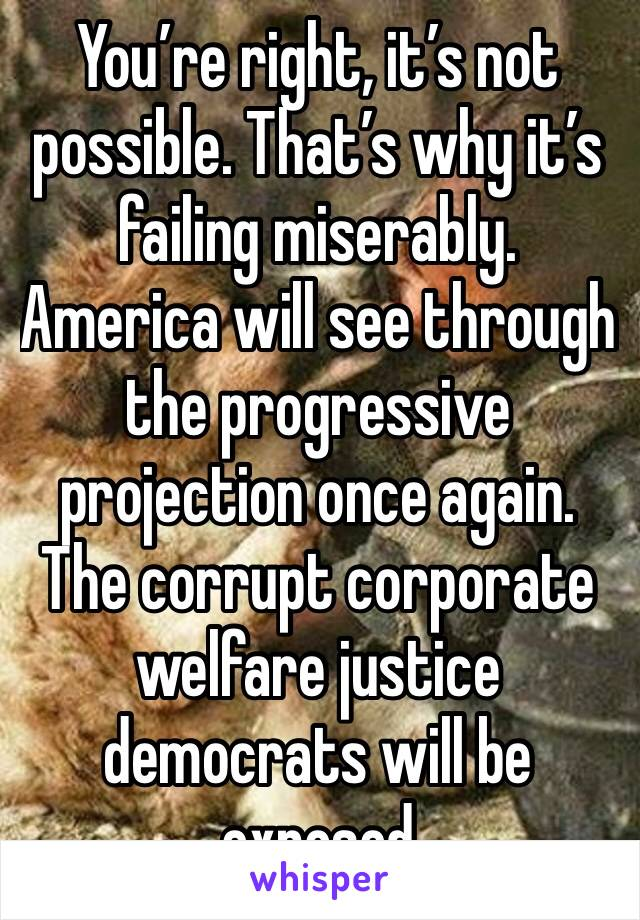 You're right, it's not possible. That's why it's failing miserably. America will see through the progressive projection once again. The corrupt corporate welfare justice democrats will be exposed