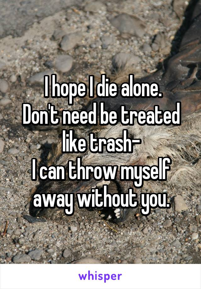 I hope I die alone. Don't need be treated like trash- I can throw myself away without you.