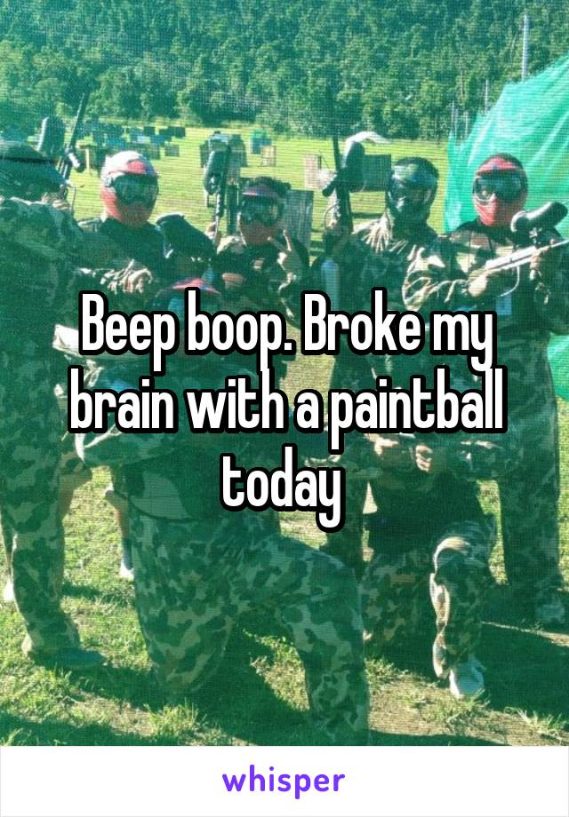 Beep boop. Broke my brain with a paintball today