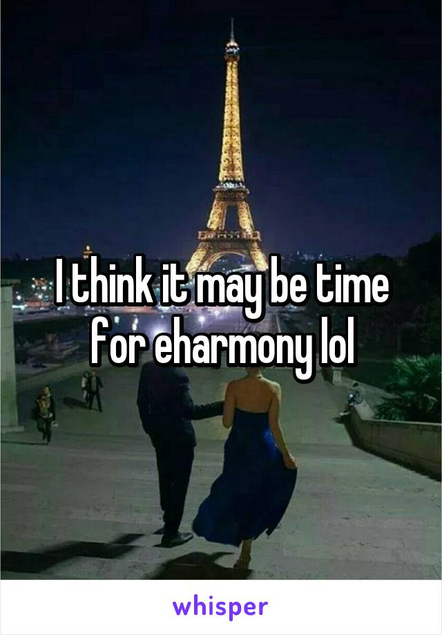 I think it may be time for eharmony lol