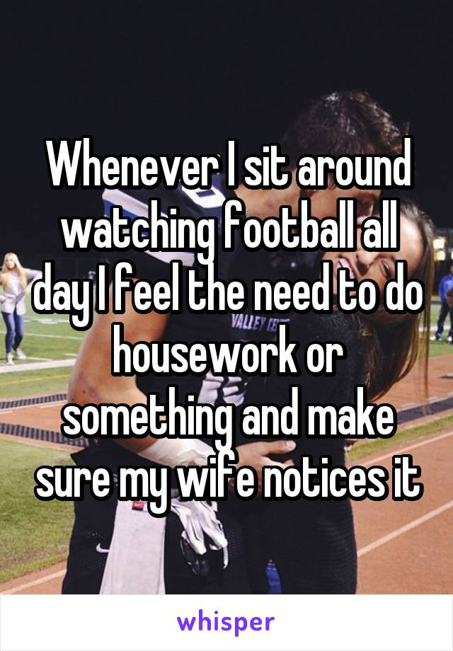 Whenever I sit around watching football all day I feel the need to do housework or something and make sure my wife notices it