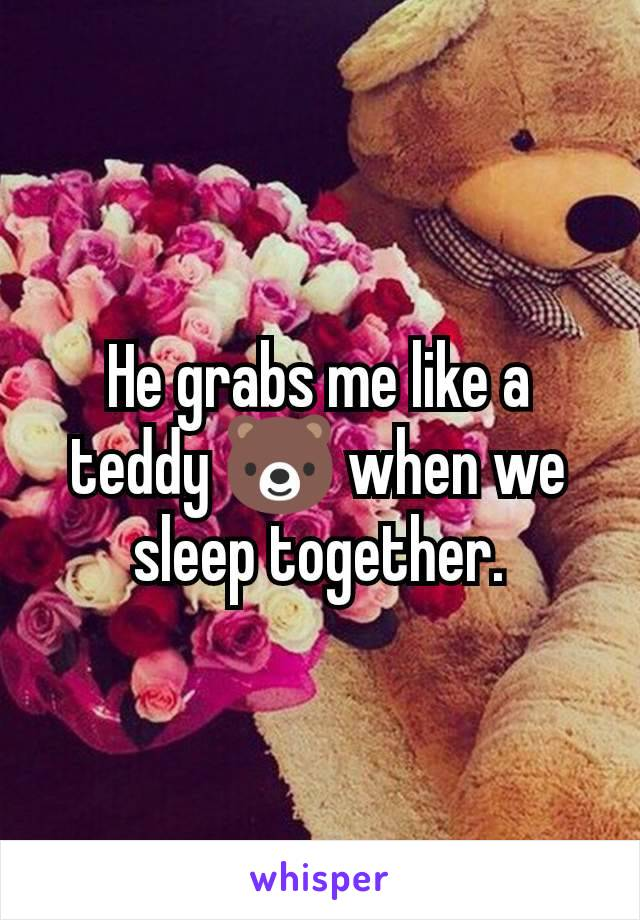 He grabs me like a teddy 🐻 when we sleep together.