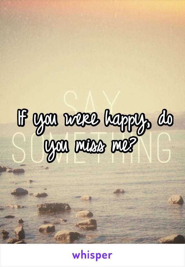 If you were happy, do you miss me?