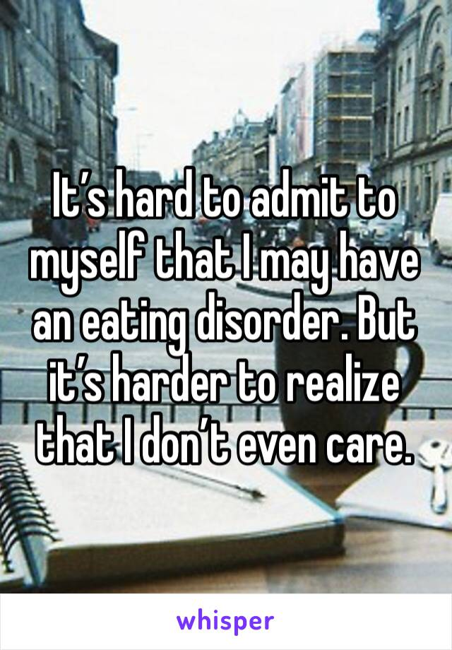 It's hard to admit to myself that I may have an eating disorder. But it's harder to realize that I don't even care.