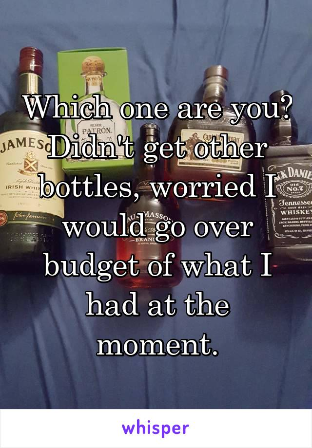 Which one are you? Didn't get other bottles, worried I would go over budget of what I had at the moment.