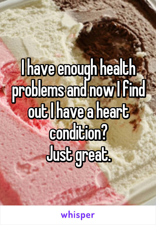 I have enough health problems and now I find out I have a heart condition? Just great.