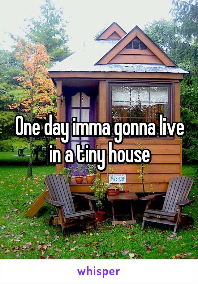 One day imma gonna live in a tiny house