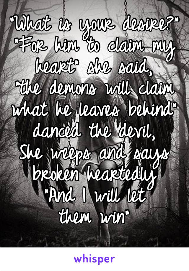 """""""What is your desire?"""" """"For him to claim my heart"""" she said, """"the demons will claim  what he leaves behind""""  danced the devil, She weeps and says broken heartedly  """"And I will let them win"""""""