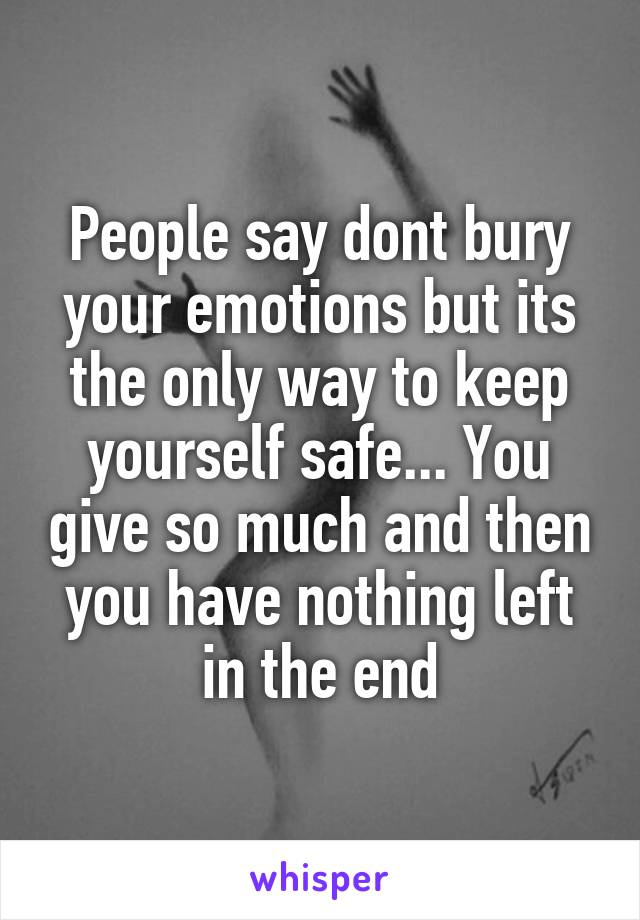 People say dont bury your emotions but its the only way to keep yourself safe... You give so much and then you have nothing left in the end