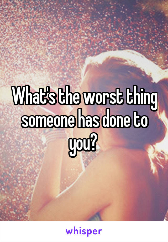 What's the worst thing someone has done to you?