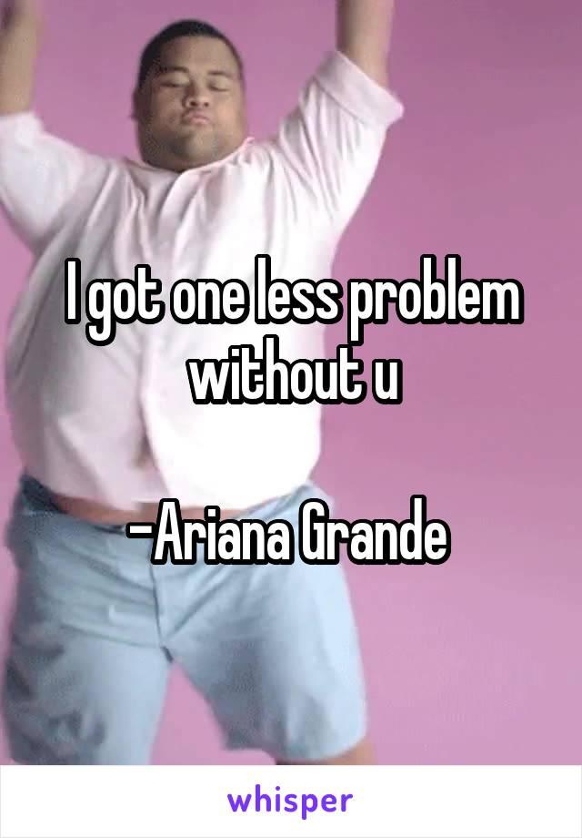 I got one less problem without u  -Ariana Grande