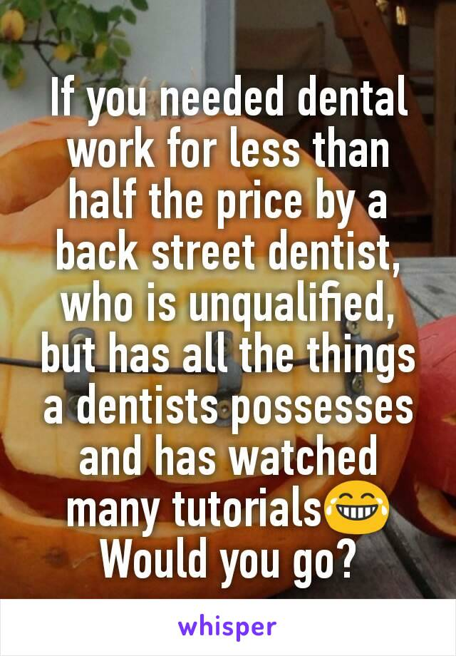 If you needed dental work for less than half the price by a back street dentist, who is unqualified, but has all the things a dentists possesses and has watched many tutorials😂 Would you go?