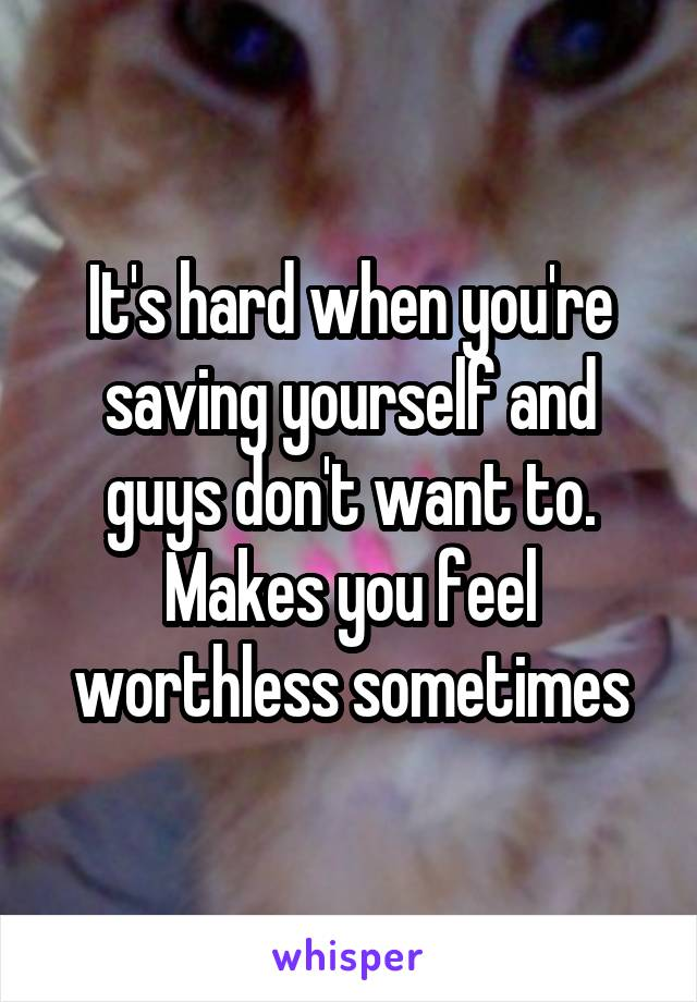 It's hard when you're saving yourself and guys don't want to. Makes you feel worthless sometimes