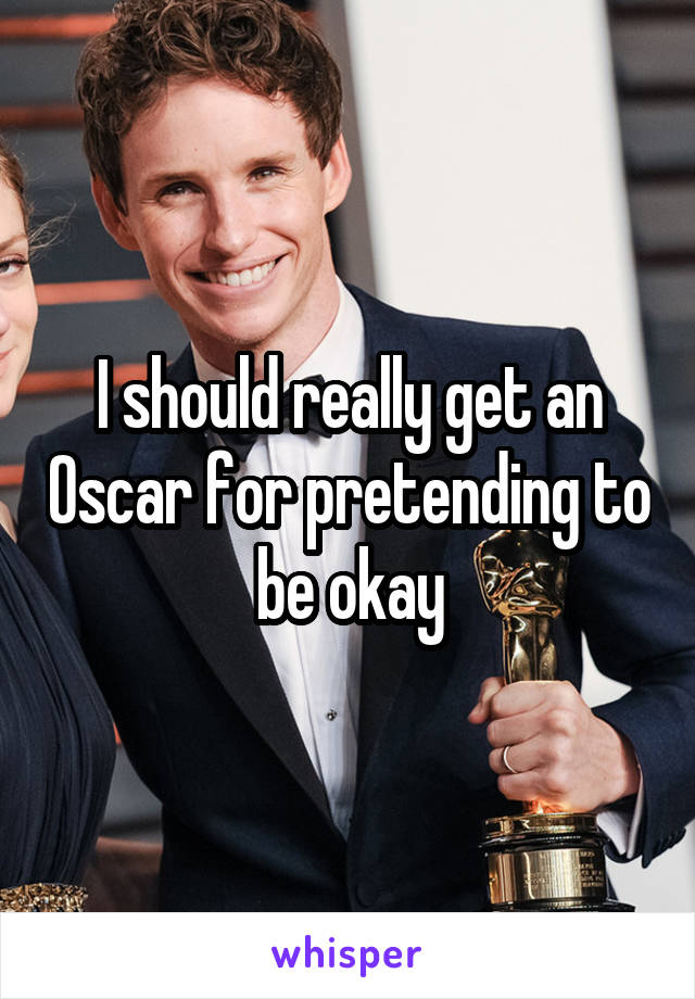 I should really get an Oscar for pretending to be okay