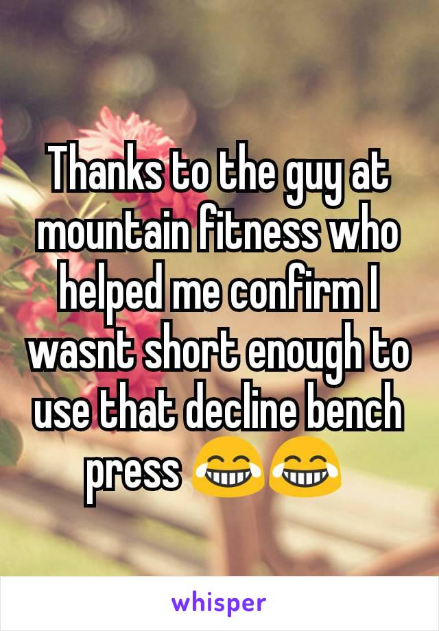 Thanks to the guy at mountain fitness who helped me confirm I wasnt short enough to use that decline bench press 😂😂