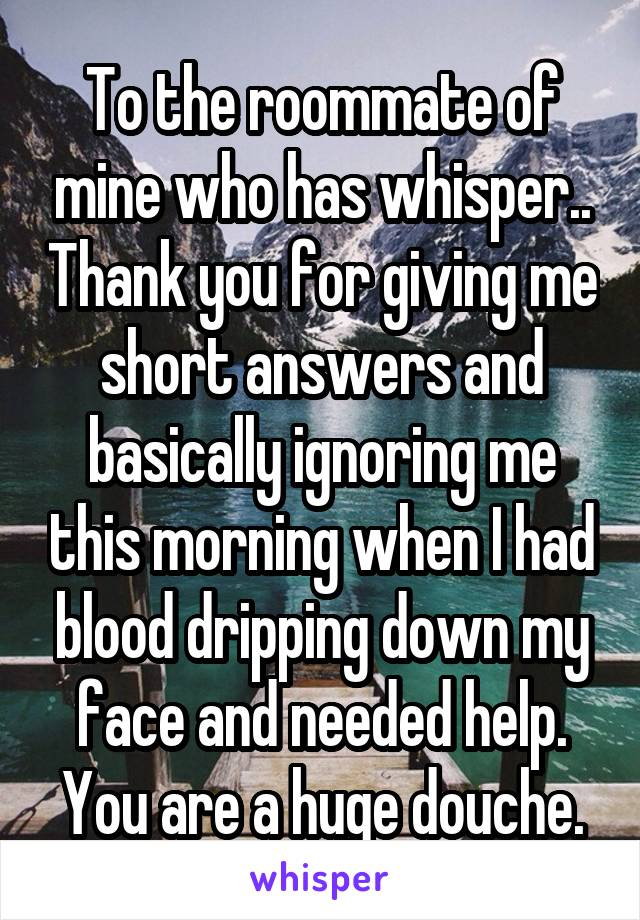 To the roommate of mine who has whisper.. Thank you for giving me short answers and basically ignoring me this morning when I had blood dripping down my face and needed help. You are a huge douche.