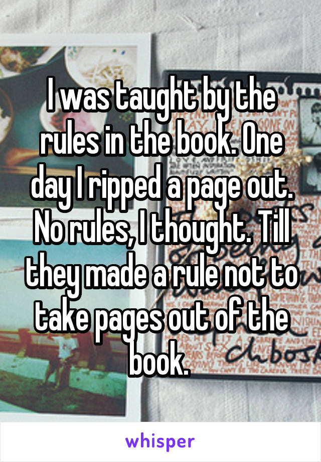 I was taught by the rules in the book. One day I ripped a page out. No rules, I thought. Till they made a rule not to take pages out of the book.