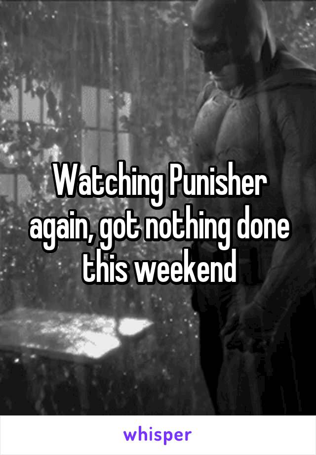 Watching Punisher again, got nothing done this weekend
