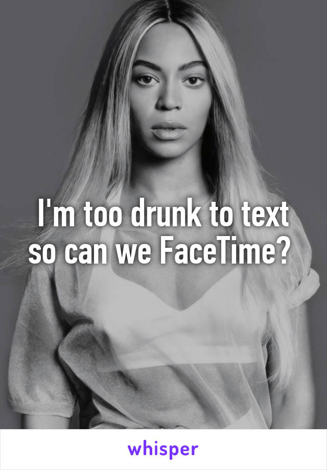 I'm too drunk to text so can we FaceTime?