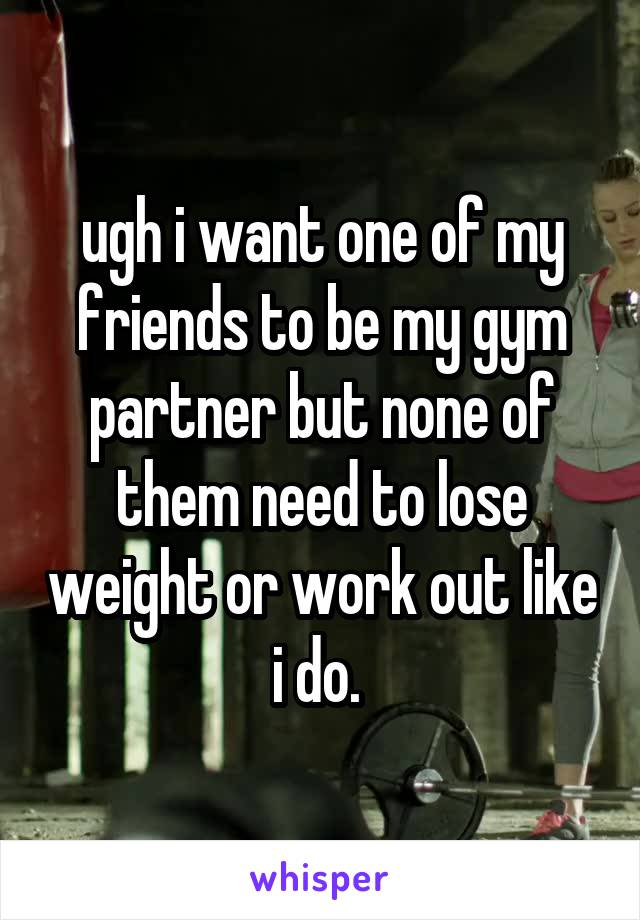ugh i want one of my friends to be my gym partner but none of them need to lose weight or work out like i do.
